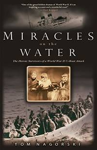 Miracles on the Water: The Heroic Survivors of a World War II U-boat Attack by Nagorski, Tom