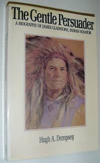 The Gentle Persuader: A Biography of James Gladstone Indian Senator