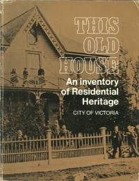 THIS OLD HOUSE - AN INVENTORY OF RESIDENTIAL HERITAGE -  CITY OF VICTORIA