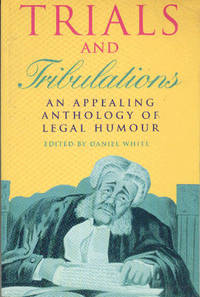 Trials And Tribulations An Appealing Anthology of Legal Humour