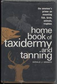 HOME BOOK OF TAXIDERMY AND TANNING : THE AMATEUR'S PRIMER ON MOUNTING  FISH, BIRDS, ANIMALS, TROPHIES