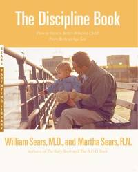 The Discipline Book : Everything You Need to Know to Have a Better-Behaved Child - From Birth to...