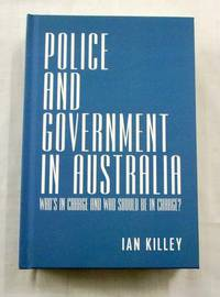 Police and Government in Australia: Who's in Charge and Who Should Be in Charge by  Ian Killey - 1st Edition - 2019 - from Adelaide Booksellers and Biblio.com