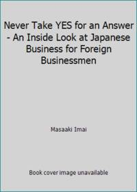 image of Never Take YES for an Answer - An Inside Look at Japanese Business for Foreign Businessmen