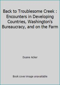 Back to Troublesome Creek : Encounters in Developing Countries, Washington's Bureaucracy, and on the Farm by Duane Acker - Paperback - 2015 - from ThriftBooks and Biblio.com