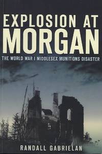 EXPLOSION AT MORGAN: THE WORLD WAR I MIDDLESEX MUNITIONS DISASTER by  Randall GABRIELAN - Paperback - Signed First Edition - 2012 - from Antic Hay Books (SKU: 55990)
