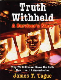 Truth Withheld. a Survivor's Story. why We Will Never Know the Truth about  the JFK...
