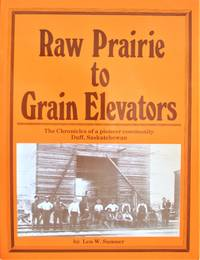 image of Raw Prairie to Grain Elevators. the Chronicles of a Pioneer Community Duff, Saskatchewan
