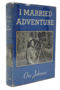 image of I Married Adventure: The Life and Adventures of Martin and Osa Johnson