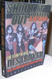 Shout It Out Loud:  The Story of Kiss\'s Destroyer and the Making of an American Icon