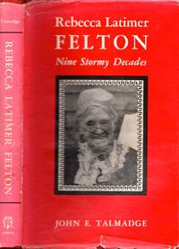 Rebecca Latimer Felton Nine Stormy Decades by  John E Talmadge - First Edition - 1960 - from Americana Books ABAA (SKU: 4222)