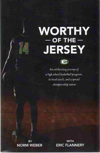 WORTHY OF THE JERSEY An Exhilarating Journey of a High School Basketball  Program, its Head Coach, and a Special Championship Season by  Norm with Eric Flannery Weber - Paperback - 2014 - from The Avocado Pit (SKU: 65921)