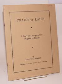 Trails to Rails; A Story of Transportation Progress in Illinois. Second Edition. Compliments of the Illinois Central System