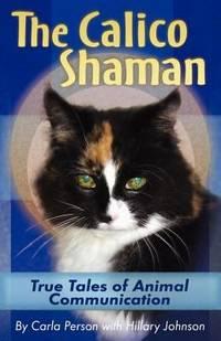 The Calico Shaman : True Tales of Animal Communication