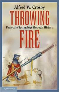 Throwing Fire : Projectile Technology Through History
