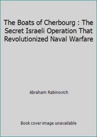 The Boats of Cherbourg : The Secret Israeli Operation That Revolutionized Naval Warfare