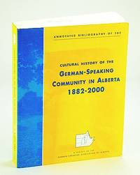 Annotated bibliography of the cultural history of the German-speaking community in Alberta, 1882-2000: A project of the German-Canadian Association of Alberta