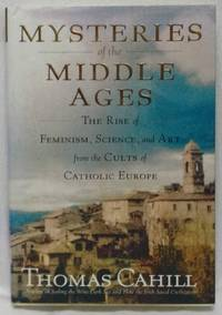 MYSTERIES OF THE MIDDLE AGES : THE RISE OF FEMINISM, SCIENCE, AND ART FROM THE CULTS OF CATHOLIC...