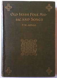 Old Irish Folk Music and Songs: A Collection of 842 Irish Airs and Songs Hitherto Unpublished