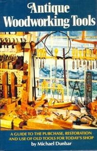 Antique Woodworking Tools. A Guide to the Purchase, Restoration and Use of Old Tools for Today's Shop