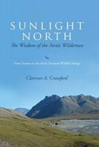 Sunlight North: The Wisdom of the Arctic Wilderness: Forty Seasons in the Arctic National...