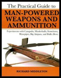 THE PRACTICAL GUIDE TO MAN-POWERED WEAPONS AND AMMUNITION