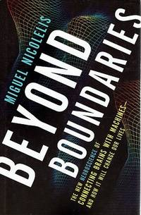 Beyond Boundaries: The New Neuroscience Of Connecting Brains With Machines-and How It Will Change Our Lives