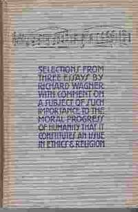SELECTIONS FROM THREE ESSAYS BY RICHARD WAGNER WITH COMMENT IN A SUBJECT  OF SUCH IMPORTANCE TO THE MORAL PROGRESS OF HUMANITY THAT IT CONSTITUTES  AN ISSUE IN ETHICS & RELIGION