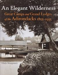 An Elegant Wilderness: Great Camps and Grand Lodges of the Adirondacks 1855-1935