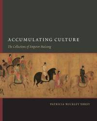 Accumulating Culture: The Collections of Emperor Huizong (China Program Books)