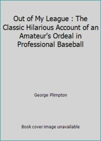 Out of My League : The Classic Hilarious Account of an Amateur's Ordeal in Professional Baseball