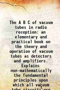 The A B C of vacuum tubes in radio reception an elementary and practical book on the theory and...