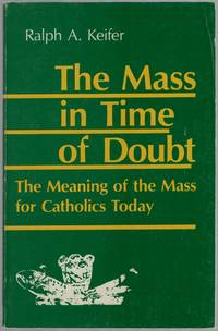 image of The Mass in the Time of Doubt: The Meaning of the Mass for Catholics Today