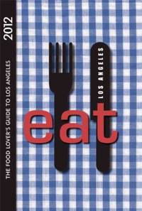 EAT: Los Angeles 2012 : The Food Lover's Guide to Los Angeles