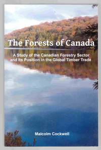 The Forests of Canada A Study of the Canadian Forestry Sector and its  Position in the Global Timber Trade by  Malcolm Cockwell - Paperback - First Edition - 2012 - from Riverwash Books and Biblio.com