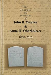 The Life History and Descendants of John B. Weaver and Anna H. Oberholtzer, 1858-2010