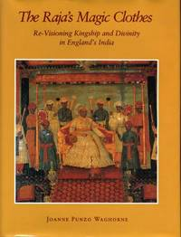 The Raja's Magic Clothes: Re-Visioning Kingship and Divinity in England's India...