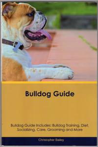 Bulldog Guide Bulldog Guide Includes: Bulldog Training, Diet, Socializing, Care, Grooming,...