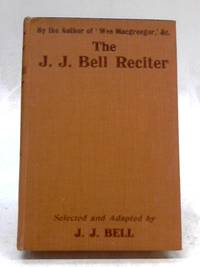 The J. J. Bell Reciter: Selections In Prose And Verse From Works by The Author of 'Wee...