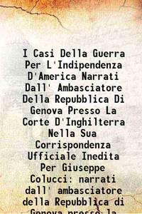 I Casi Della Guerra Per L'Indipendenza D'America Narrati Dall' Ambasciatore Della Repubblica Di...