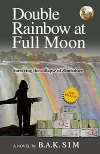 Double Rainbow at Full Moon : Surviving the Collapse of Zimbabwe by B. A. K. Sim - Paperback - 2013 - from ThriftBooks (SKU: G1897435908I2N00)
