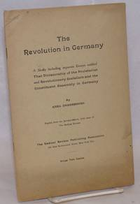 The Revolution In Germany; A Study including separate Essays entitled That Dictatorship of the Proletariat and Revolutional Socialism and the Constituent Assembly in Germany