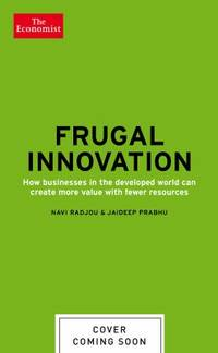 Frugal Innovation : How Businesses in the Developed World Can Create More Value with Fewer Resources