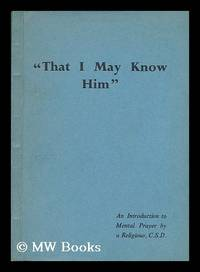"""""""""""That I may know him"""""""" : an introduction to mental prayer / by a religious,..."""