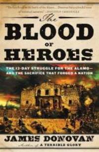 image of The Blood of Heroes: The 13-Day Struggle for the Alamo--and the Sacrifice That Forged a Nation