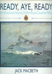 READY, AYE, READY:  AN ILLUSTRATED HISTORY OF THE ROYAL CANADIAN NAVY.