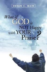 What If God Is Not Happy with Your Praise?