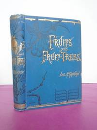 Fruits and Fruit Trees, Home and Foreign. An Index to the Kinds Valued in Britain with Descriptions, Histories and Other Particulars.