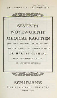 SEVENTY NOTEWORTHY MEDICAL RARITIES [SEVERAL OF MEDICAL-HISTORICAL INTEREST] IN HONOR OF THE SEVENTIETH BIRTHDAY OF DR. HARVEY CUSHING TOGETHER WITH A TRIBUTE BY DR. LAWRENCE REYNOLDS [Catalogue Five : Autumn 1939]