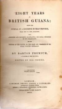 EIGHT YEARS IN BRITISH GUIANA : being the journal of a residence in that province, from 1840 to 1848, inclusive ; with anecdotes and incidents illustrating the social condition of its inhabitants ; and the opinions of the writer on the state and Prospects